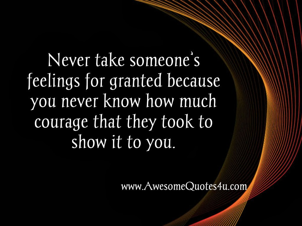 Awesome Quotes Never Take Someones Feelings For Granted