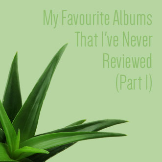 My Favourite Albums That I've Never Reviewed (Part 1)