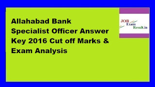 Allahabad Bank Specialist Officer Answer Key 2016 Cut off Marks & Exam Analysis