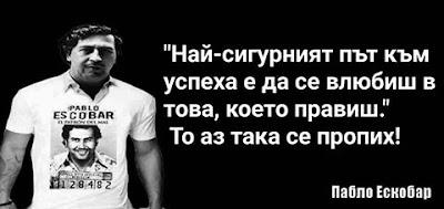 """""""Най-сигурният път към успеха е да се влюбиш в това, което правиш."""" То аз така се пропих! - Пабло Ескобар"""