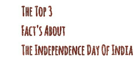 The Top 3 Fact's About The Independence Day Of India That Every Indian Must Know