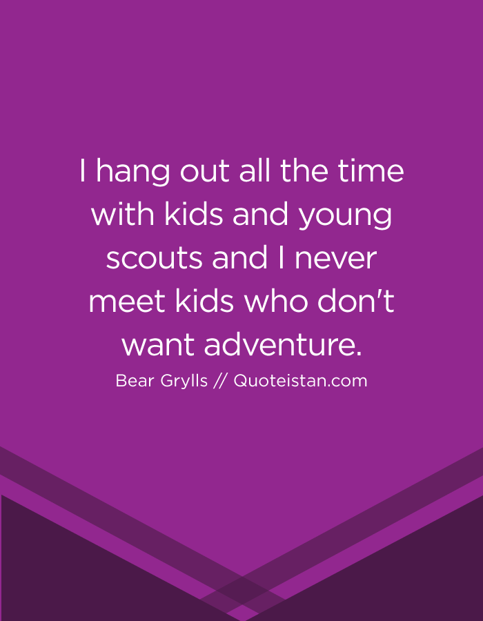 I hang out all the time with kids and young scouts and I never meet kids who don't want adventure.