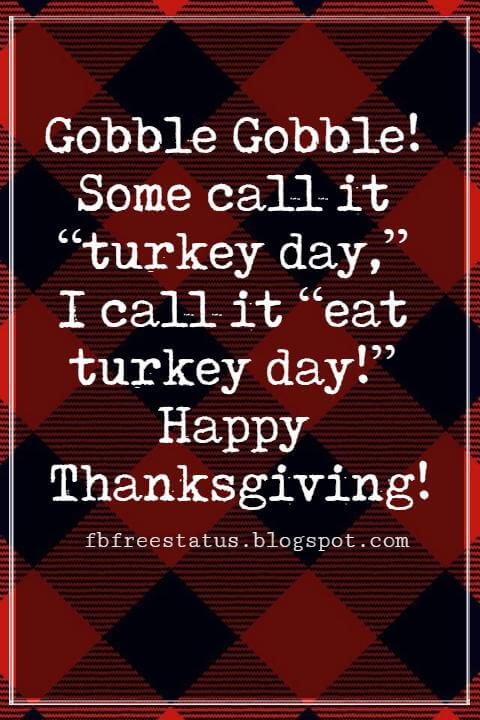 """Sayings For Thanksgiving Cards, Gobble Gobble! Some call it """"turkey day,"""" I call it """"eat turkey day!"""" Happy Thanksgiving!"""
