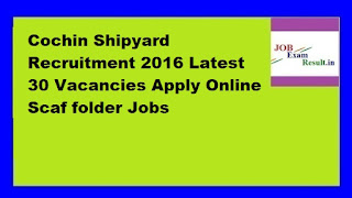Cochin Shipyard Recruitment 2016 Latest 30 Vacancies Apply Online Scaf folder Jobs