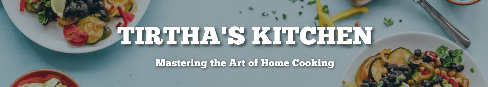 Tirtha's Kitchen - Mastering the Art of Home Cooking