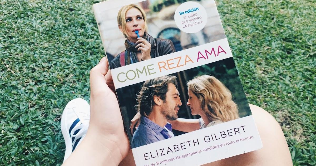 Reseña Y Experiencia Come Reza Ama Por Elizabeth Gilbert Memoria El Equipaje De K