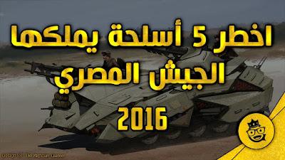 اخطر 5 اسلحة حديثة يمتلكها الجيش المصرى العظيم
