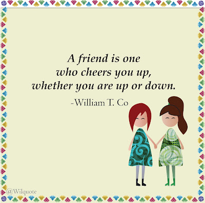 A friend is one who cheers you up whether you are up or down