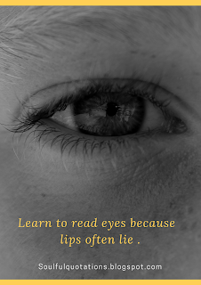 Learn to read eyes, because lips often lie .