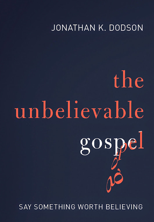 "Is Jonathan K. Dodson's Book ""The Unbelievable Gospel"" Really That Great?"