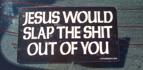 Funny Atheist Bumper Stickers - Jesus would slap the sh*t out of you