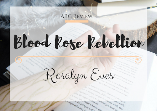 ARC Review||| Blood Rose Rebellion by: Rosalyn Eves
