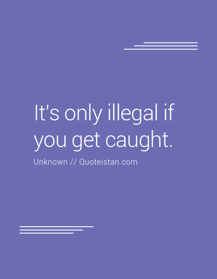 It's only illegal if you get caught.