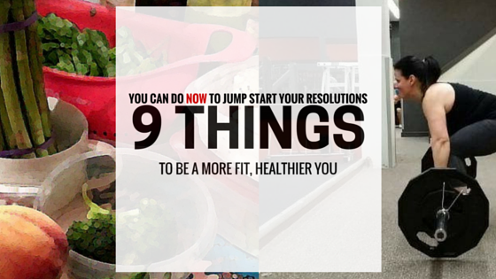 9 things you can do now to jumpstart your resolutions to be a more fit healthier you