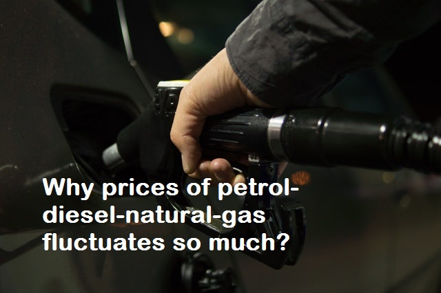 Why price of Petrol-Diesel-Natural Gas fluctuates so much, Why price of Petrol-Diesel-Natural Gas changes, Why price of Petrol-Diesel-Natural Gas fluctuates increase and decrease