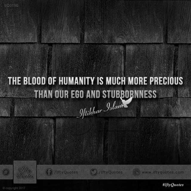 Ifty Quotes: The blood of humanity is much more precious than our ego and stubbornness - Iftikhar Islam