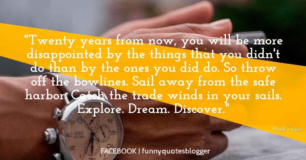 Twenty years from now, you will be more disappointed by the things that you didn't do than by the ones you did do. So throw off the bowlines. Sail away from the safe harbor. Catch the trade winds in your sails. Explore. Dream. Discover, Motivational Quote from Mark Twain