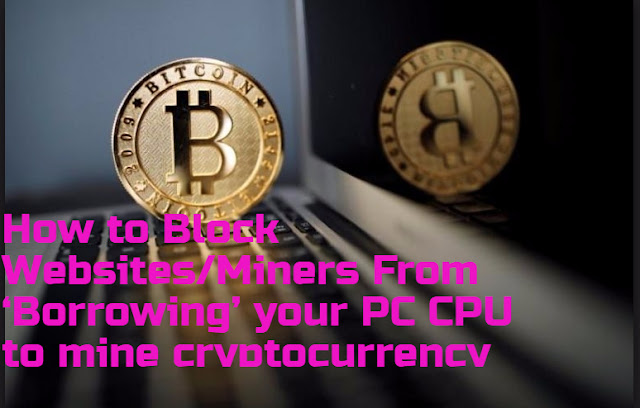 How to Block Websites/Miners From 'Borrowing' your  PC CPU to mine cryptocurrency