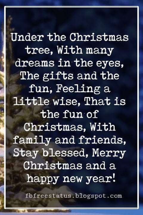 Merry Christmas Greetings Wishes, Under the Christmas tree, With many dreams in the eyes, The gifts and the fun, Feeling a little wise, That is the fun of Christmas, With family and friends, Stay blessed, Merry Christmas and a happy new year!