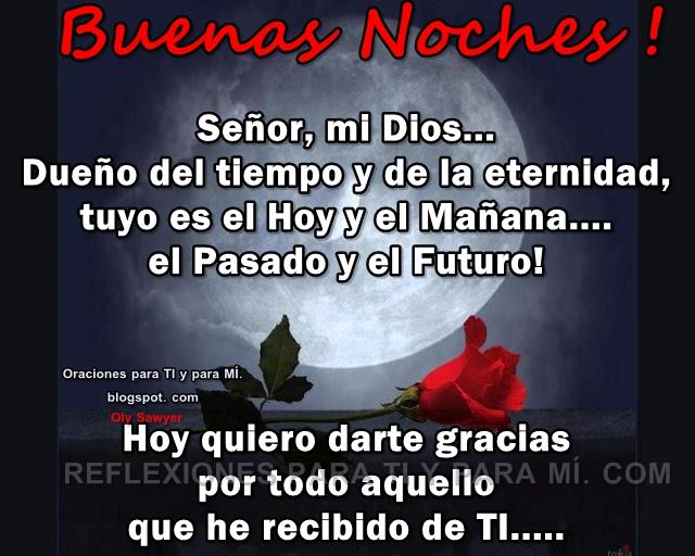 BUENAS NOCHES!  Señor, mi Dios... Dueño del tiempo y de la eternidad, tuyo es el Hoy y el Mañana... el Pasado y el Futuro!
