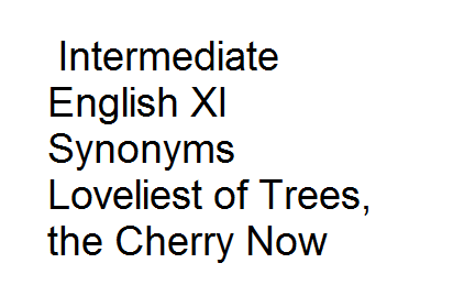 Intermediate English XI Synonyms Loveliest of Trees, the Cherry Now