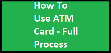 How To Use ATM Card A To Z Process