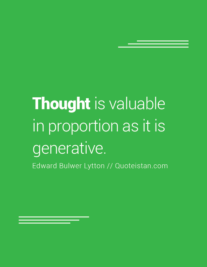 Thought is valuable in proportion as it is generative.