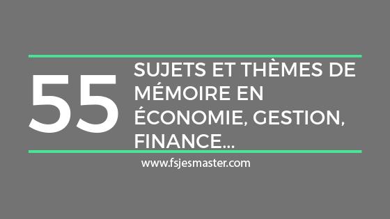 55 Sujets et thèmes de mémoire ( PFE ) en économie, Gestion, Finance