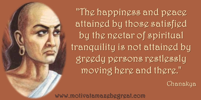 "32 Chanakya Inspirational Quotes On Life: ""The happiness and peace attained by those satisfied by the nectar of spiritual tranquility is not attained by greedy persons restlessly moving here and there."" - Chanakya awesome quote on happiness, peace of mind, spirituality and wisdom."