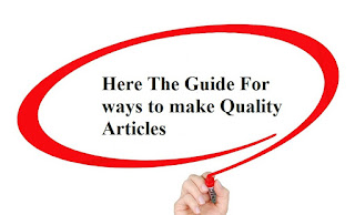 Here The Guide For ways to make Quality Articles