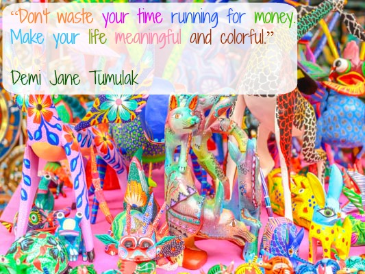 Dont waste your time running for money. Make your life meaningful and colorful. Demi Jane Tumulak