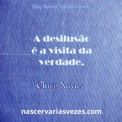 Desilusão é a visita da verdade. Chico Xavier André Luis
