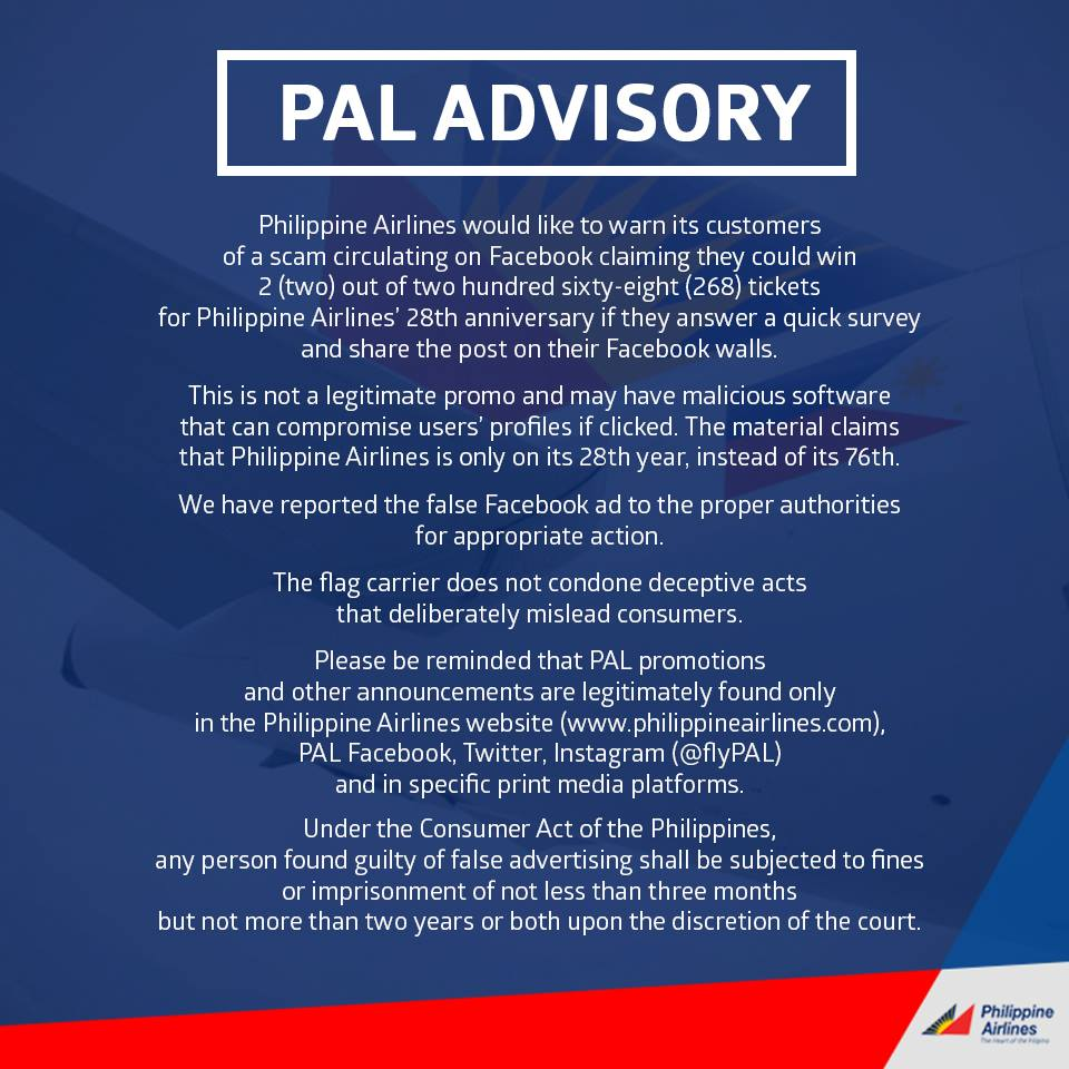 "Another fake promo has been making rounds in the social media site Facebook about free ticket giveaways from the Philippine flag carrier, Philippine Airlines.  The fake post says anyone could win 2 out of 268 free tickets as an anniversary giveaway from PAL. It looks like the image shown above. If you click the image, it will redirect you to a page that looks like this.  As you can see, based on the website it used, it is not the official website of PAL. It says www.tt291ma.us. Clicking further on the site will bring you here. A page where it will ask you to type a certain message and share it to your wall.    It even has a comment section with over 80,000 comments to make it look legit and lure people to Share it and make them believe that they can actually win, but the truth is, you won't because it's a hoax.     The PAL management has released an advisory that the said promo is not a legitimate promo from the airline company. They also clarified that the Philippine Airline has been operating for 76 years and not 28 years as the fake promo said. They reminded their patrons that PAL promotions and announcements can only be found legitimately in their website www.philippineairlines.com and their official social media accounts. PAL also said that they had reported the fake ad to the proper authorities, citing that "" under the consumer act of the Philippines,any person found guilty of false advertising shall be subjected to fines and imprisonment of not less than 3 months or not more than 2 years or both upon discretion of the court.""  Be extra careful when sharing anything on social media. You might become an accessory  in spreading fake news."
