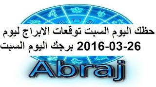 حظك اليوم السبت توقعات الابراج ليوم 26-03-2016 برجك اليوم السبت