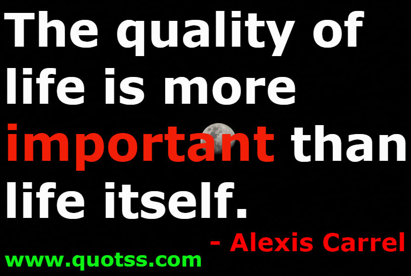 The Quality Of Life Is More Important Than Life Itself Alexis Carrel