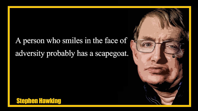 A person who smiles in the face of adversity probably has a scapegoat Stephen Hawking