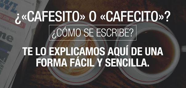 ¿«CAFESITO» O «CAFECITO»? ¿CÓMO SE ESCRIBE?