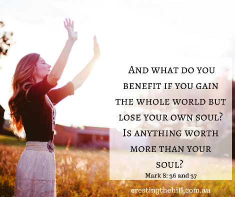And what do you benefit if you gain the whole world but lose your own soul?  Is anything worth more than your soul? Mark 8:36,37