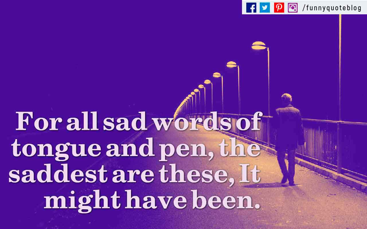 For all sad words of tongue and pen, the saddest are these, It might have been. ? John Greenleaf Whittier Quote