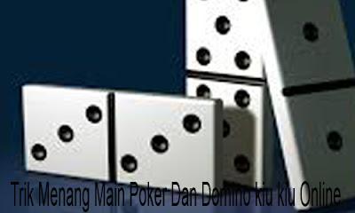 Trik Menang Main Poker Dan Domino kiu kiu Online