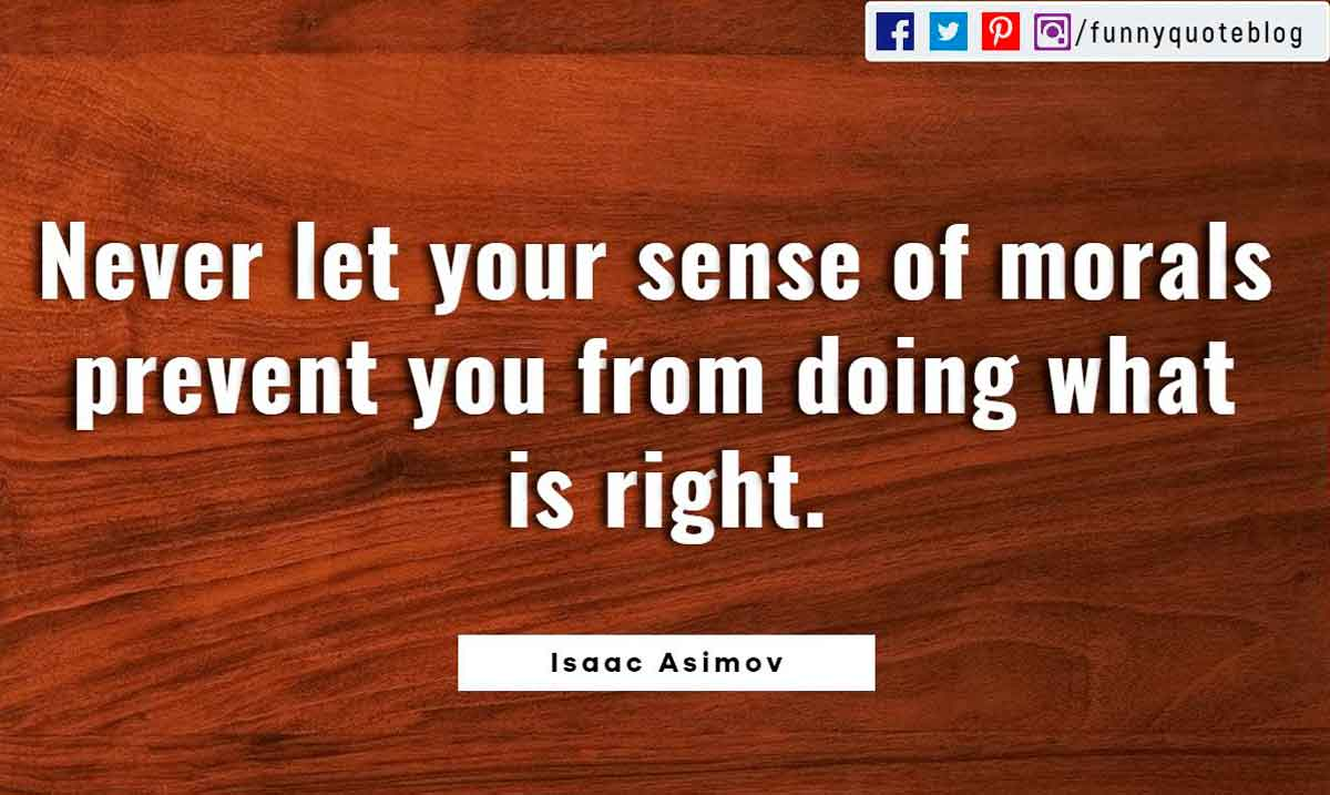Never let your sense of morals prevent you from doing what is right. ― Isaac Asimov Quote
