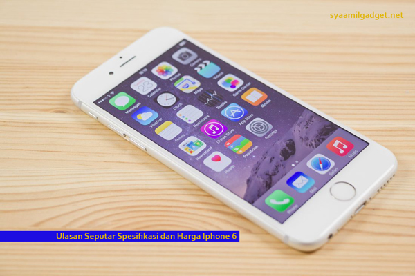 Ulasan Seputar Spesifikasi dan Harga Iphone 6