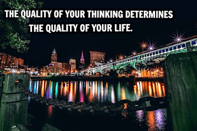 THE QUALITY OF YOUR THINKING DETERMINES THE QUALITY OF YOUR LIFE.