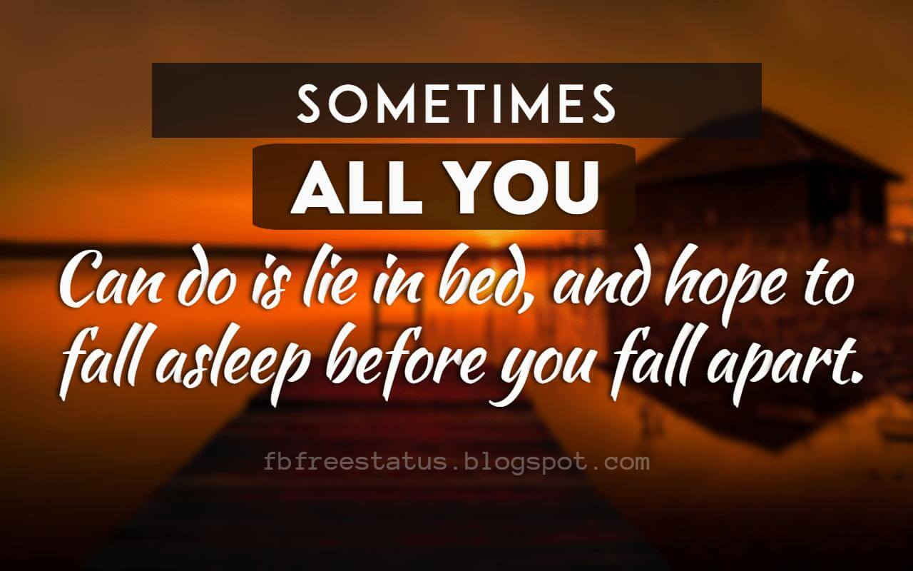 Heartbroken Quotes, Sometimes, all you can do is lie in bed, and hope to fall asleep before you fall apart.