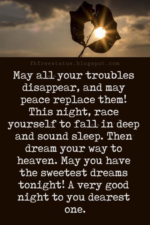 Good Night Poems for Her, May all your troubles disappear, and may peace replace them! This night, race yourself to fall in deep and sound sleep. Then dream your way to heaven. May you have the sweetest dreams tonight! A very good night to you dearest one.