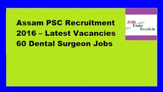 Assam PSC Recruitment 2016 – Latest Vacancies 60 Dental Surgeon Jobs