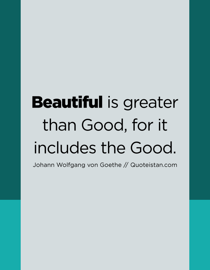 Beautiful is greater than Good, for it includes the Good.
