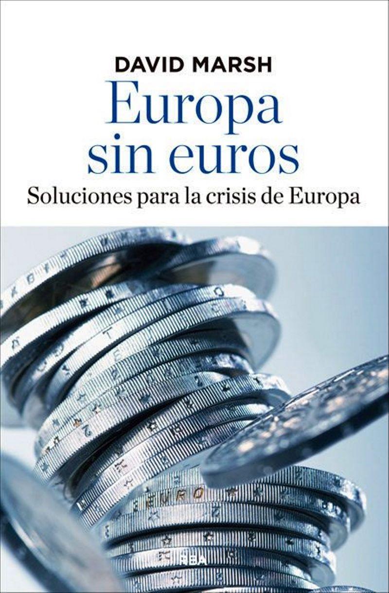 Europa sin euros: Soluciones para la crisis de Europa – David Marsh