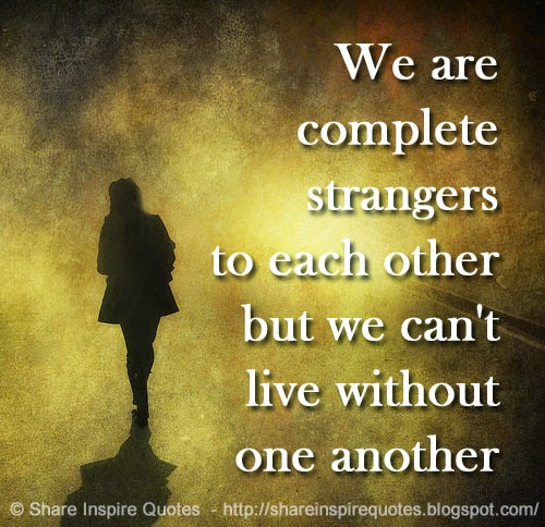 Quotes About Uplifting One Another: We Are Complete Strangers To Each Other But We Can't Live