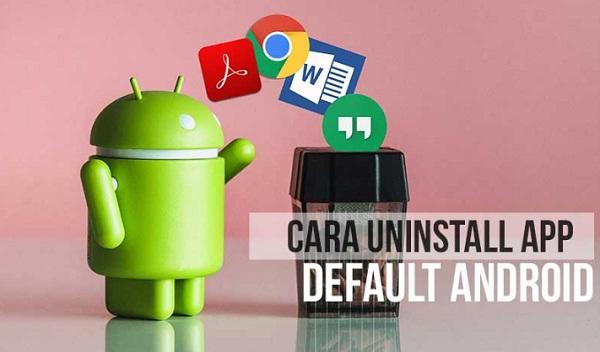 Cara Uninstall Aplikasi Bawaan Android